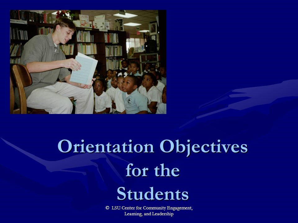 © LSU Center for Community Engagement, Learning, and Leadership Orientation Objectives for the Students