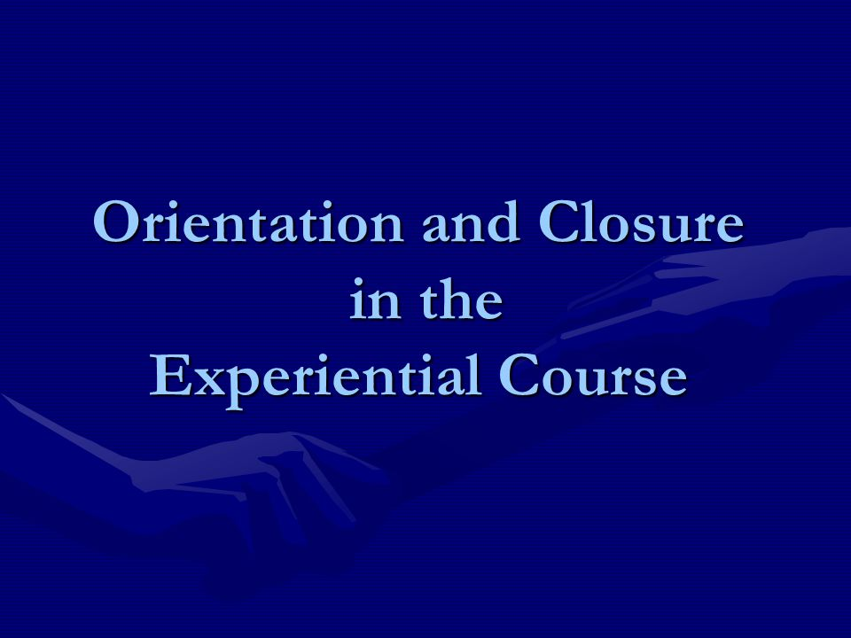 Orientation and Closure in the Experiential Course