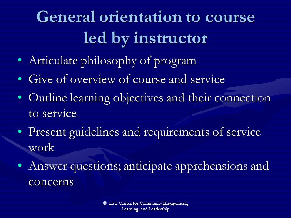 © LSU Center for Community Engagement, Learning, and Leadership General orientation to course led by instructor Articulate philosophy of programArticulate philosophy of program Give of overview of course and serviceGive of overview of course and service Outline learning objectives and their connection to serviceOutline learning objectives and their connection to service Present guidelines and requirements of service workPresent guidelines and requirements of service work Answer questions; anticipate apprehensions and concernsAnswer questions; anticipate apprehensions and concerns