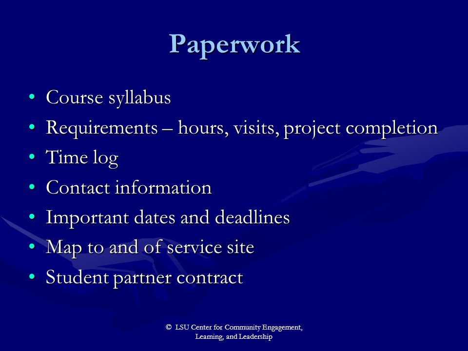 © LSU Center for Community Engagement, Learning, and Leadership Paperwork Course syllabusCourse syllabus Requirements – hours, visits, project completionRequirements – hours, visits, project completion Time logTime log Contact informationContact information Important dates and deadlinesImportant dates and deadlines Map to and of service siteMap to and of service site Student partner contractStudent partner contract