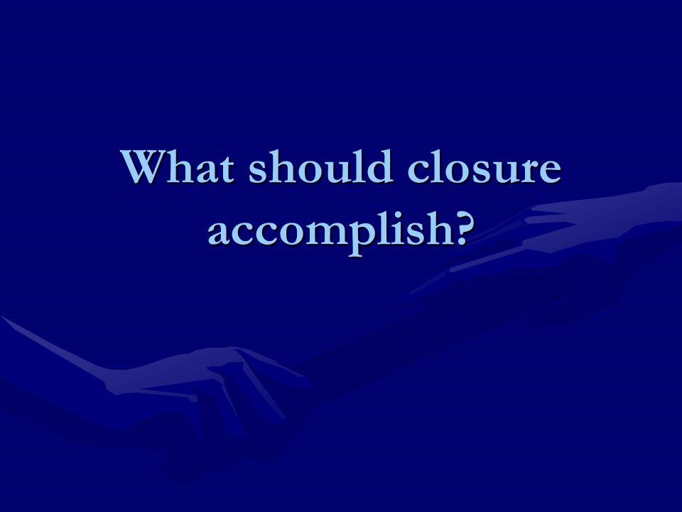 What should closure accomplish?