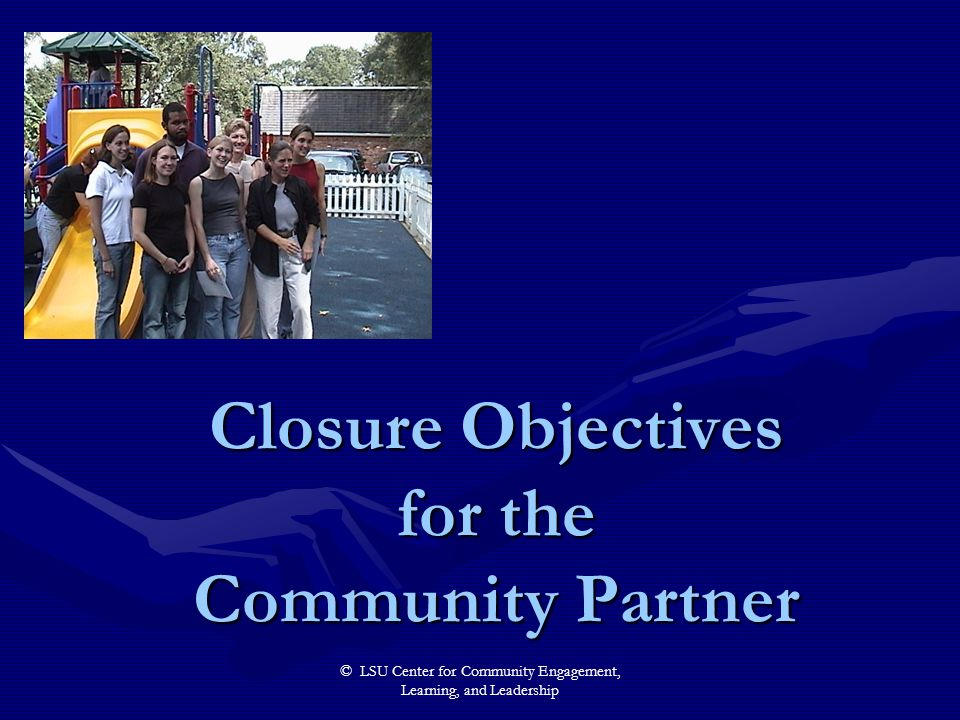 © LSU Center for Community Engagement, Learning, and Leadership Closure Objectives for the Community Partner