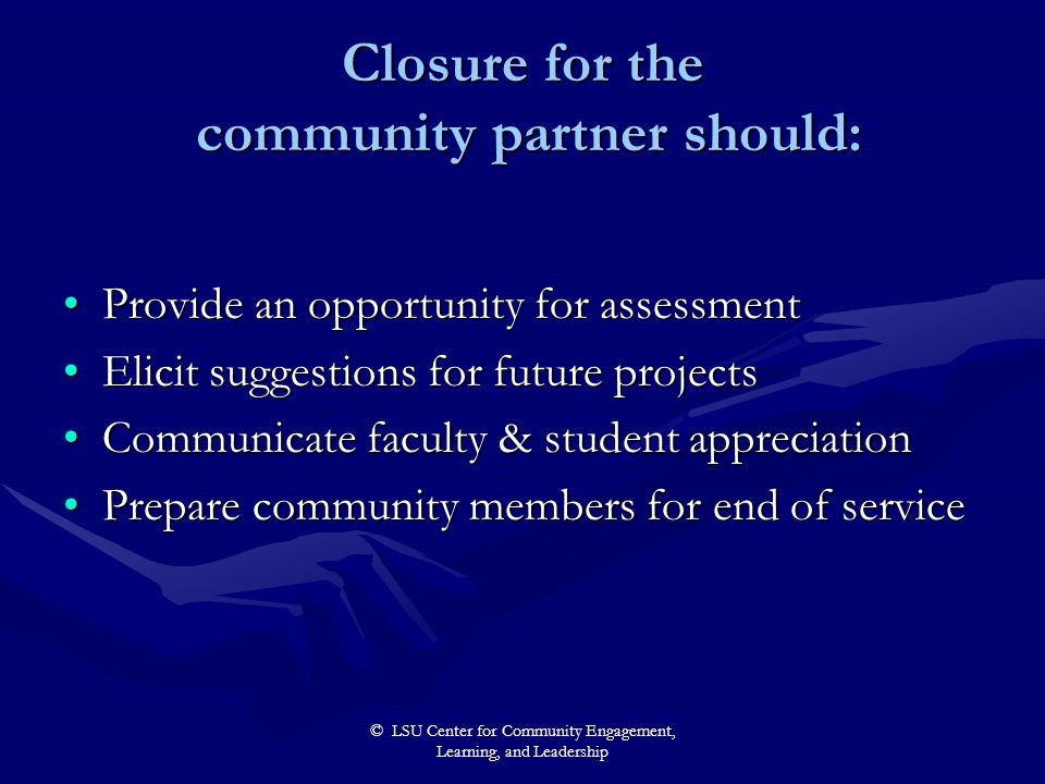 © LSU Center for Community Engagement, Learning, and Leadership Closure for the community partner should: Provide an opportunity for assessmentProvide an opportunity for assessment Elicit suggestions for future projectsElicit suggestions for future projects Communicate faculty & student appreciationCommunicate faculty & student appreciation Prepare community members for end of servicePrepare community members for end of service