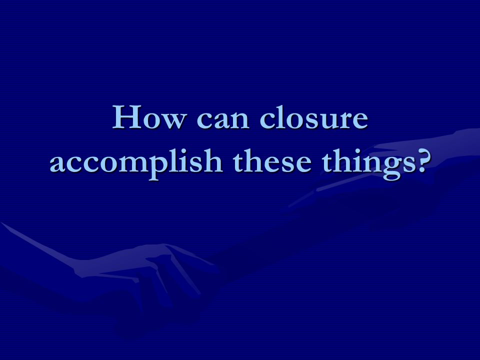 How can closure accomplish these things