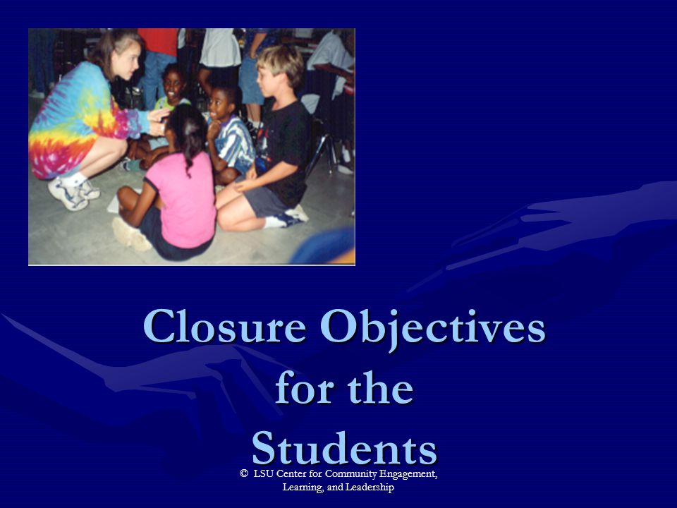 © LSU Center for Community Engagement, Learning, and Leadership Closure Objectives for the Students