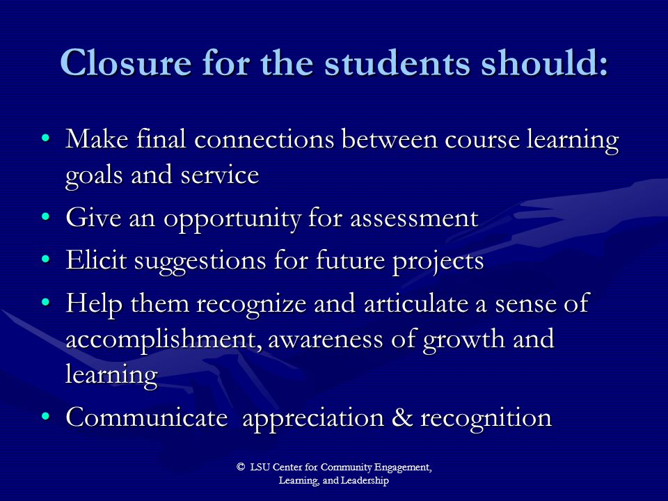 © LSU Center for Community Engagement, Learning, and Leadership Closure for the students should: Make final connections between course learning goals