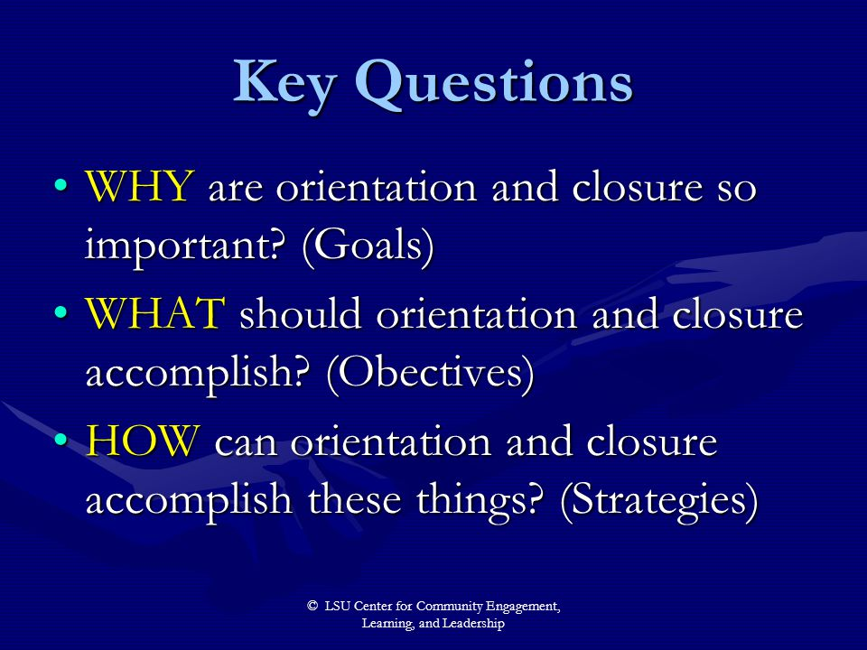 © LSU Center for Community Engagement, Learning, and Leadership Key Questions WHY are orientation and closure so important? (Goals)WHY are orientation