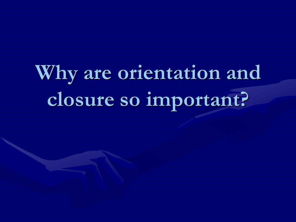 Why are orientation and closure so important?