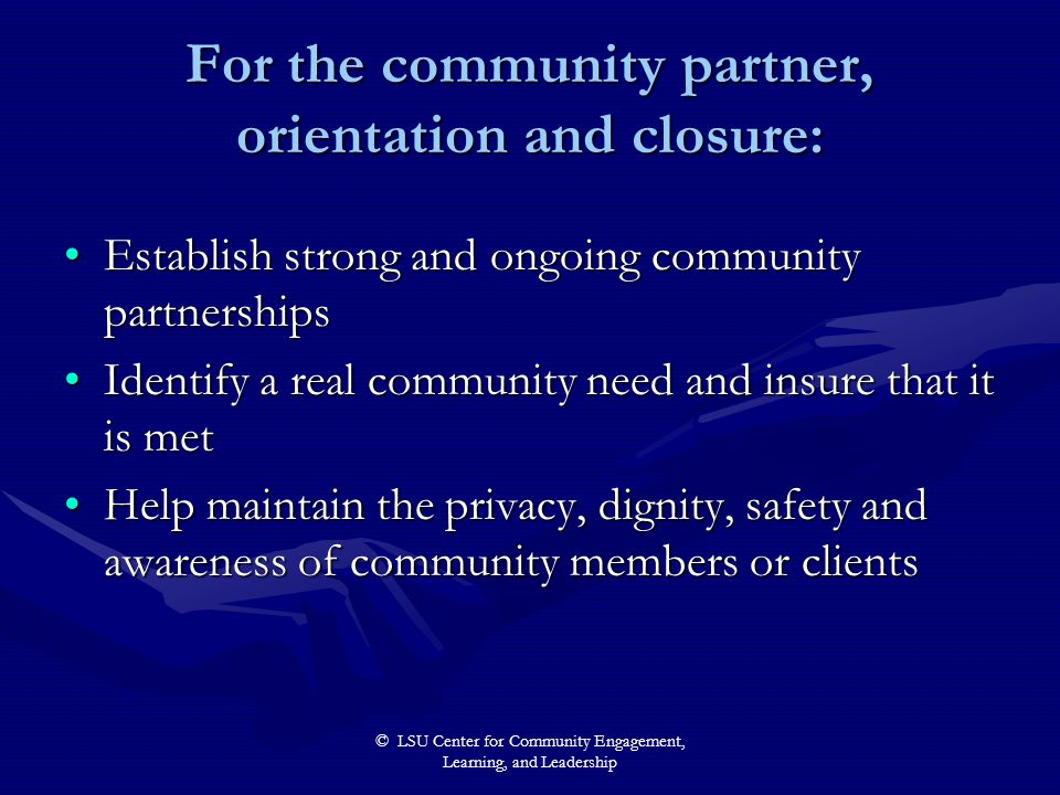 © LSU Center for Community Engagement, Learning, and Leadership For the community partner, orientation and closure: Establish strong and ongoing commu