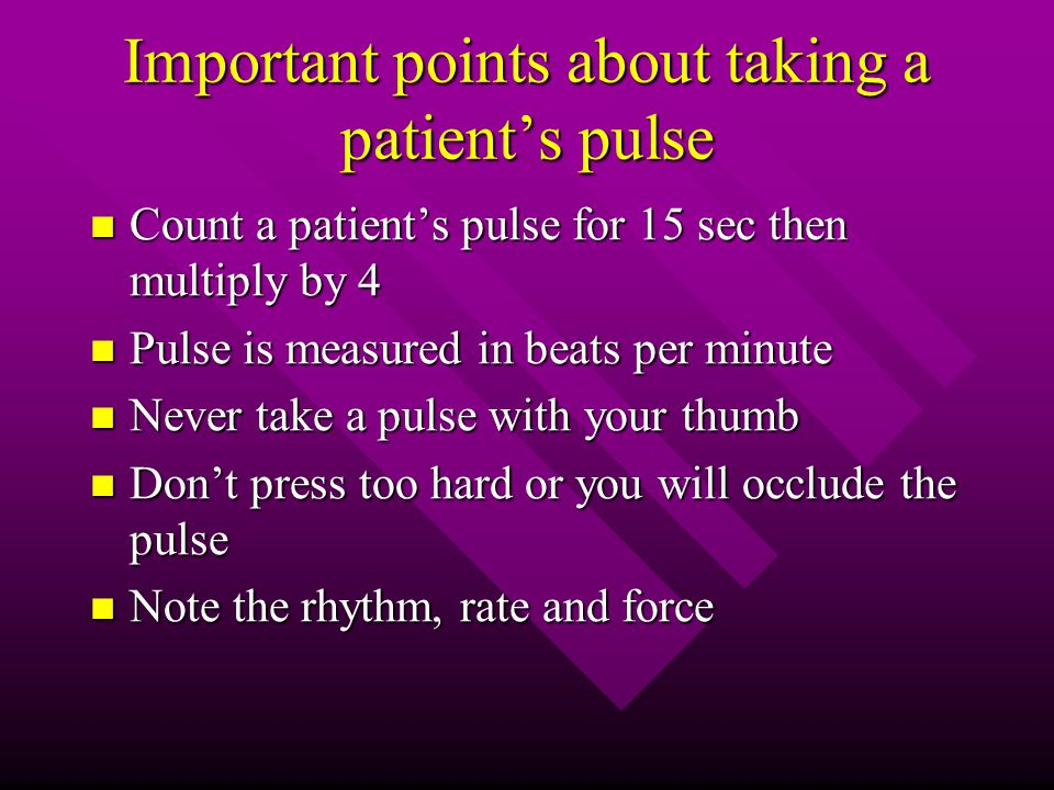 Important points about taking a patient's pulse Count a patient's pulse for 15 sec then multiply by 4 Count a patient's pulse for 15 sec then multiply by 4 Pulse is measured in beats per minute Pulse is measured in beats per minute Never take a pulse with your thumb Never take a pulse with your thumb Don't press too hard or you will occlude the pulse Don't press too hard or you will occlude the pulse Note the rhythm, rate and force Note the rhythm, rate and force