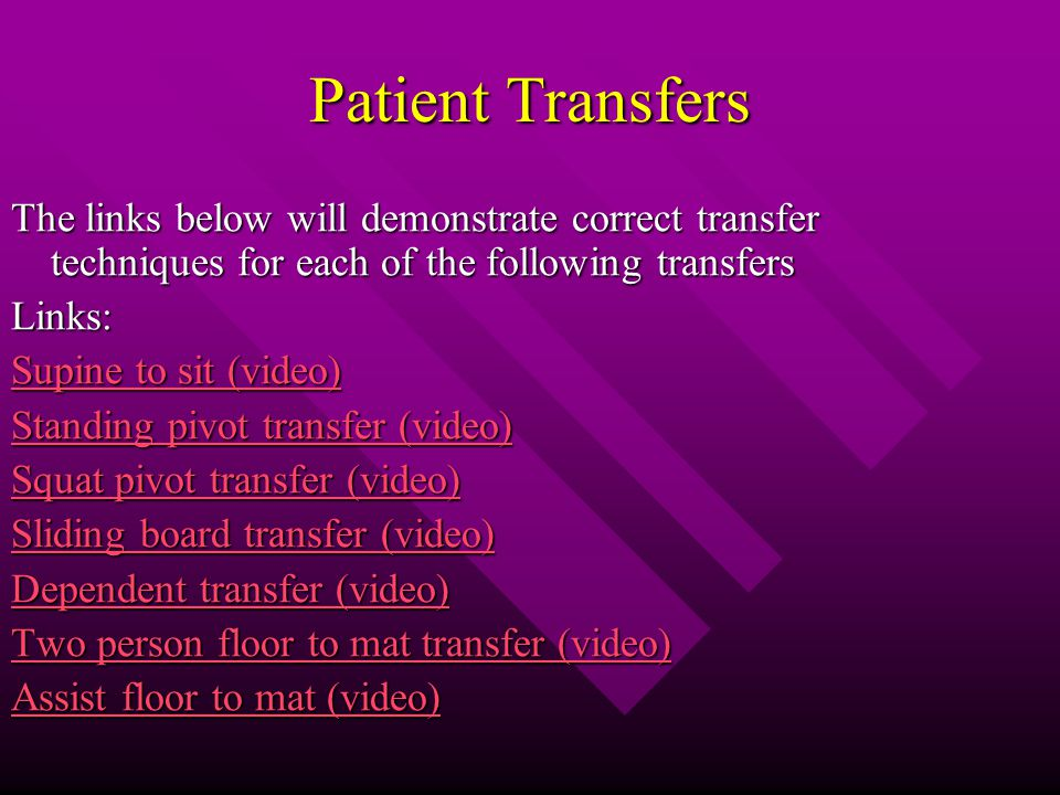Patient Transfers The links below will demonstrate correct transfer techniques for each of the following transfers Links: Supine to sit (video) Supine to sit (video) Standing pivot transfer (video) Standing pivot transfer (video) Squat pivot transfer (video) Squat pivot transfer (video) Sliding board transfer (video) Sliding board transfer (video) Dependent transfer (video) Dependent transfer (video) Two person floor to mat transfer (video) Two person floor to mat transfer (video) Assist floor to mat (video) Assist floor to mat (video)