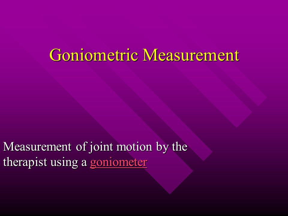 Goniometric Measurement Measurement of joint motion by the therapist using a goniometer goniometer