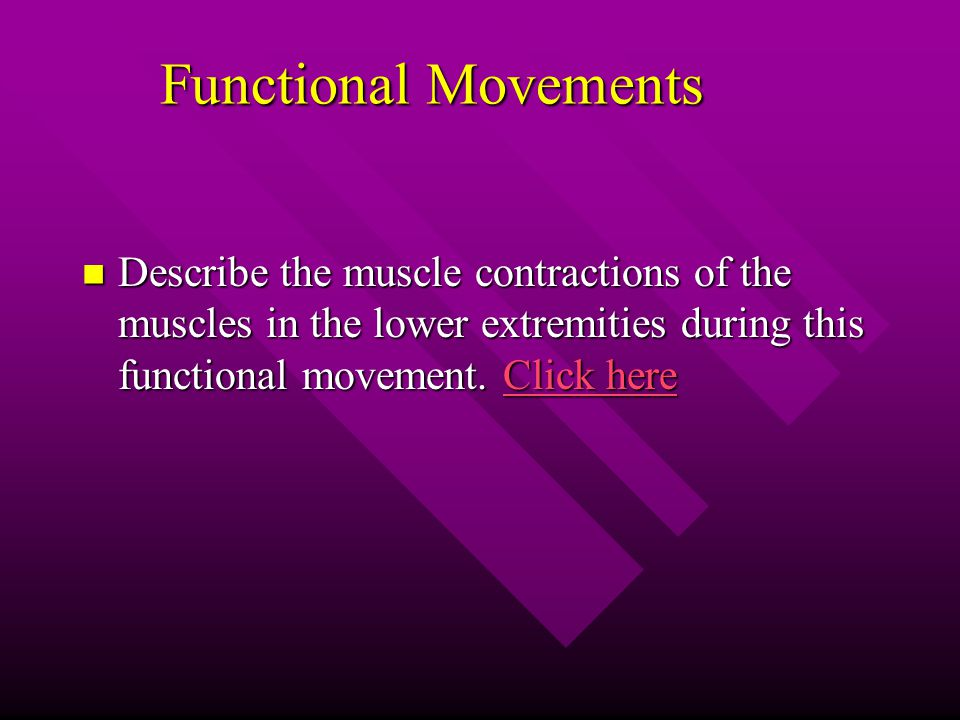 Functional Movements Describe the muscle contractions of the muscles in the lower extremities during this functional movement.