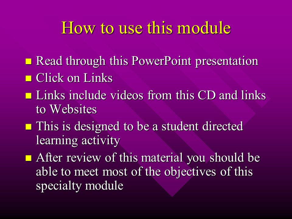 How to use this module Read through this PowerPoint presentation Read through this PowerPoint presentation Click on Links Click on Links Links include videos from this CD and links to Websites Links include videos from this CD and links to Websites This is designed to be a student directed learning activity This is designed to be a student directed learning activity After review of this material you should be able to meet most of the objectives of this specialty module After review of this material you should be able to meet most of the objectives of this specialty module