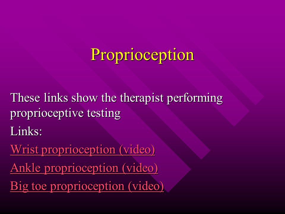 Proprioception These links show the therapist performing proprioceptive testing Links: Wrist proprioception (video) Wrist proprioception (video) Ankle proprioception (video) Ankle proprioception (video) Big toe proprioception (video) Big toe proprioception (video)