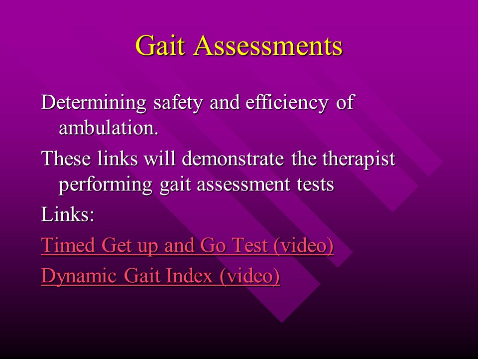 Gait Assessments Determining safety and efficiency of ambulation.