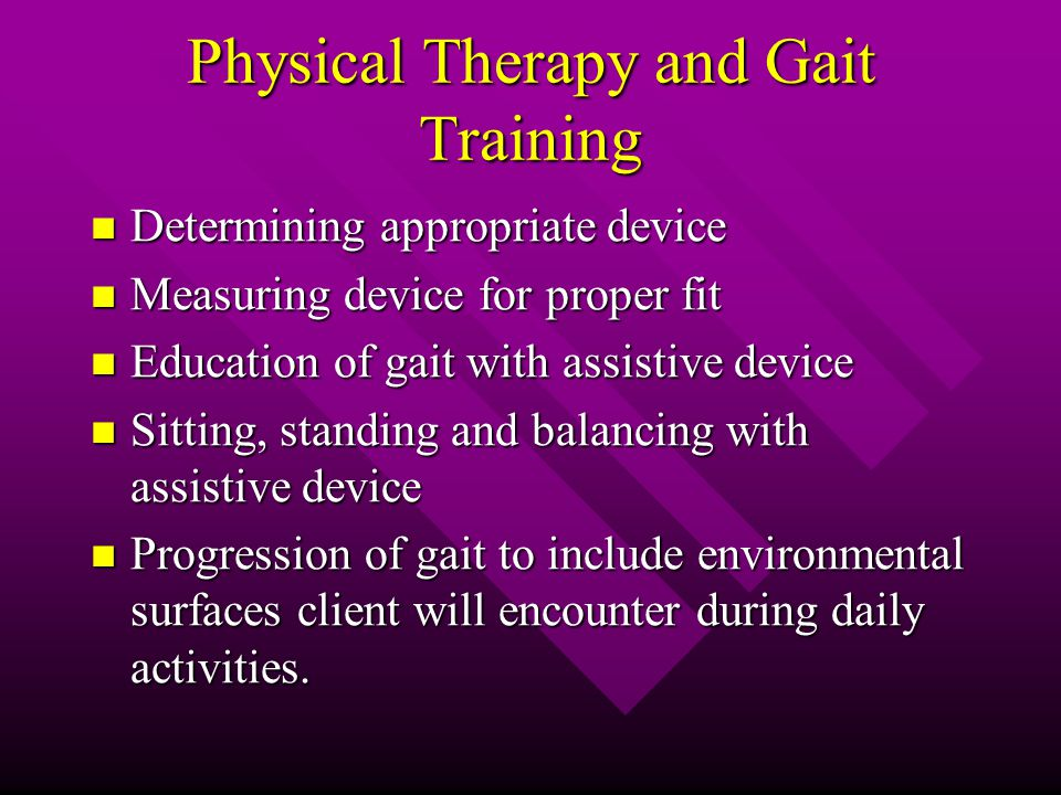 Physical Therapy and Gait Training Determining appropriate device Determining appropriate device Measuring device for proper fit Measuring device for proper fit Education of gait with assistive device Education of gait with assistive device Sitting, standing and balancing with assistive device Sitting, standing and balancing with assistive device Progression of gait to include environmental surfaces client will encounter during daily activities.