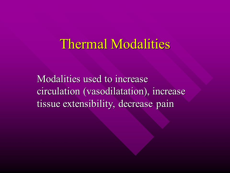 Thermal Modalities Modalities used to increase circulation (vasodilatation), increase tissue extensibility, decrease pain