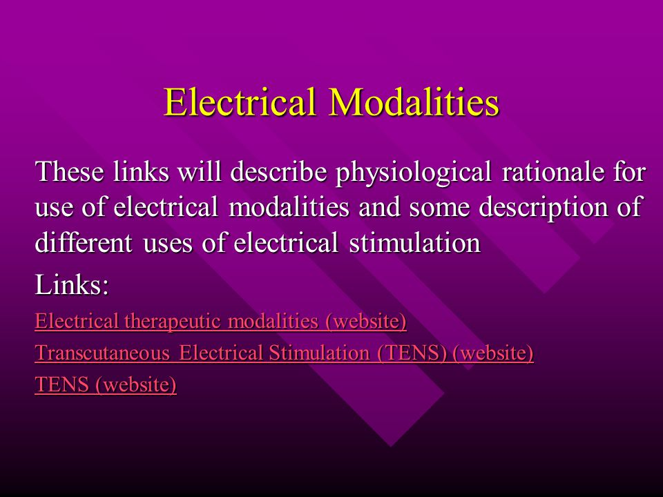 Electrical Modalities These links will describe physiological rationale for use of electrical modalities and some description of different uses of electrical stimulation Links: Electrical therapeutic modalities (website) Electrical therapeutic modalities (website) Transcutaneous Electrical Stimulation (TENS) (website) Transcutaneous Electrical Stimulation (TENS) (website) TENS (website) TENS (website)