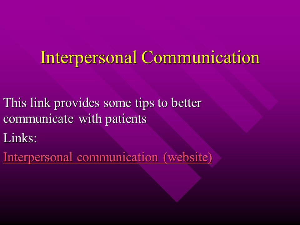 Interpersonal Communication This link provides some tips to better communicate with patients Links: Interpersonal communication (website) Interpersonal communication (website)