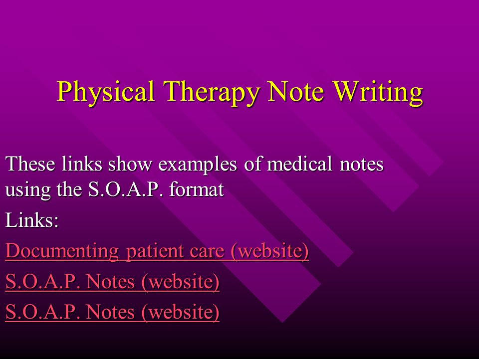 Physical Therapy Note Writing These links show examples of medical notes using the S.O.A.P.