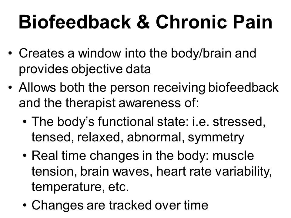 Biofeedback & Chronic Pain Creates a window into the body/brain and provides objective data Allows both the person receiving biofeedback and the therapist awareness of: The body's functional state: i.e.