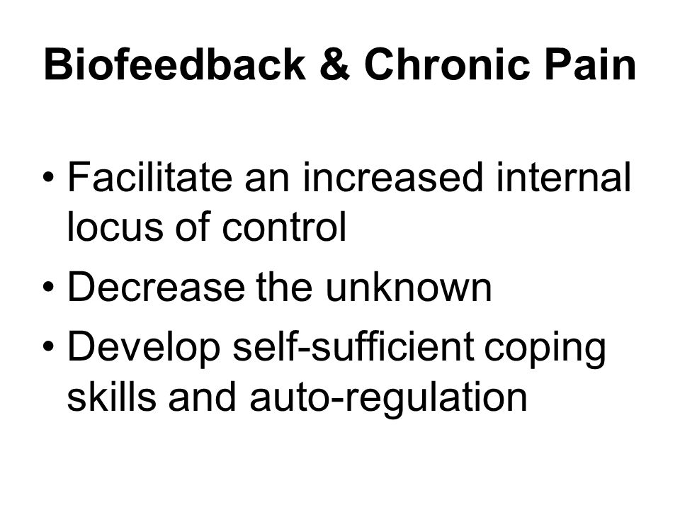 Biofeedback & Chronic Pain Facilitate an increased internal locus of control Decrease the unknown Develop self-sufficient coping skills and auto-regulation