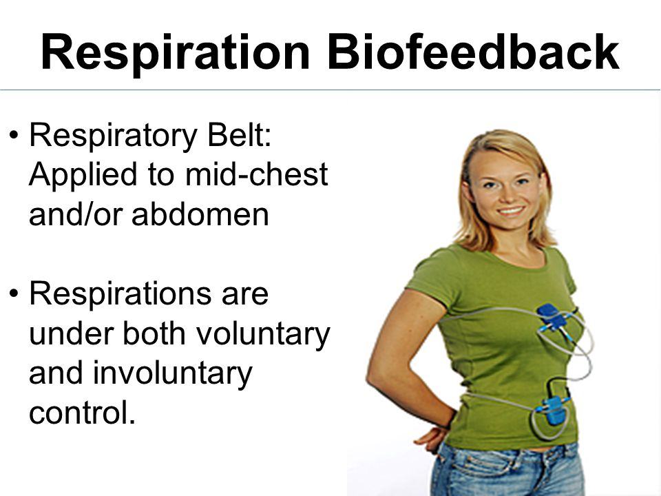 Respiration Biofeedback Respiratory Belt: Applied to mid-chest and/or abdomen Respirations are under both voluntary and involuntary control.