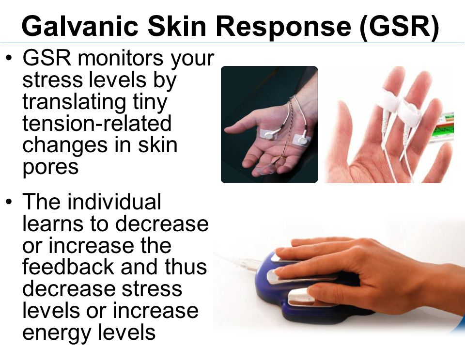 Galvanic Skin Response (GSR) GSR monitors your stress levels by translating tiny tension-related changes in skin pores The individual learns to decrease or increase the feedback and thus decrease stress levels or increase energy levels