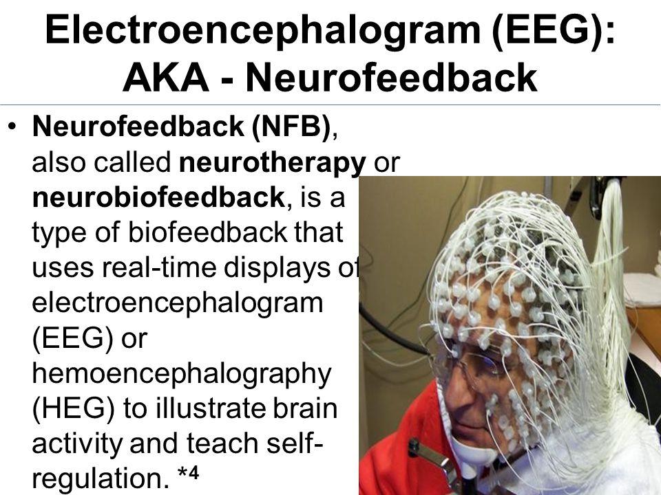 Electroencephalogram (EEG): AKA - Neurofeedback Neurofeedback (NFB), also called neurotherapy or neurobiofeedback, is a type of biofeedback that uses real-time displays of electroencephalogram (EEG) or hemoencephalography (HEG) to illustrate brain activity and teach self- regulation.