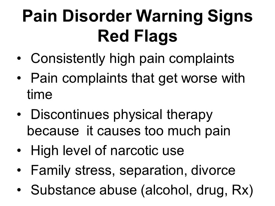Pain Disorder Warning Signs Red Flags Consistently high pain complaints Pain complaints that get worse with time Discontinues physical therapy because it causes too much pain High level of narcotic use Family stress, separation, divorce Substance abuse (alcohol, drug, Rx)