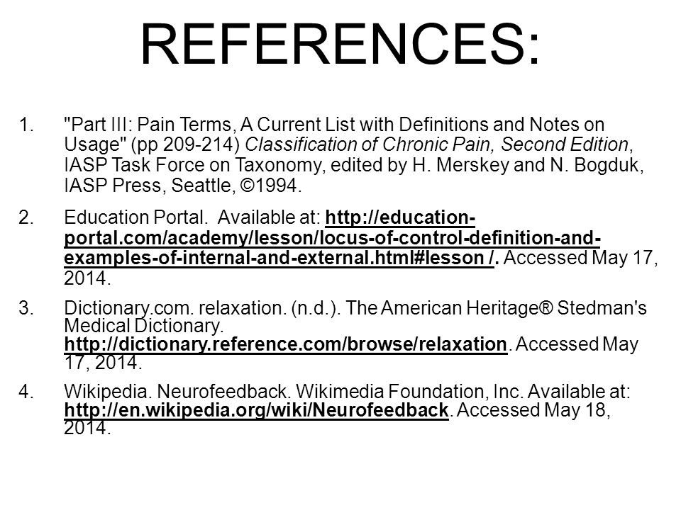 REFERENCES: 1. Part III: Pain Terms, A Current List with Definitions and Notes on Usage (pp 209-214) Classification of Chronic Pain, Second Edition, IASP Task Force on Taxonomy, edited by H.