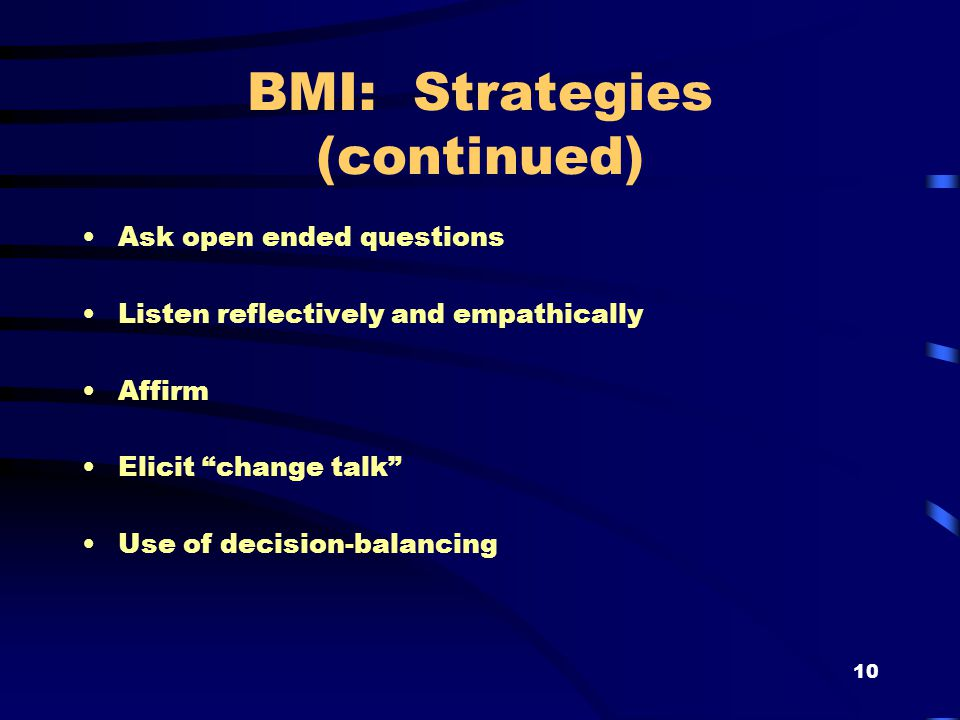 10 BMI: Strategies (continued) Ask open ended questions Listen reflectively and empathically Affirm Elicit change talk Use of decision-balancing
