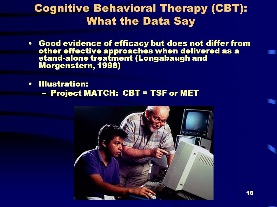 16 Cognitive Behavioral Therapy (CBT): What the Data Say Good evidence of efficacy but does not differ from other effective approaches when delivered as a stand-alone treatment (Longabaugh and Morgenstern, 1998) Illustration: –Project MATCH: CBT = TSF or MET