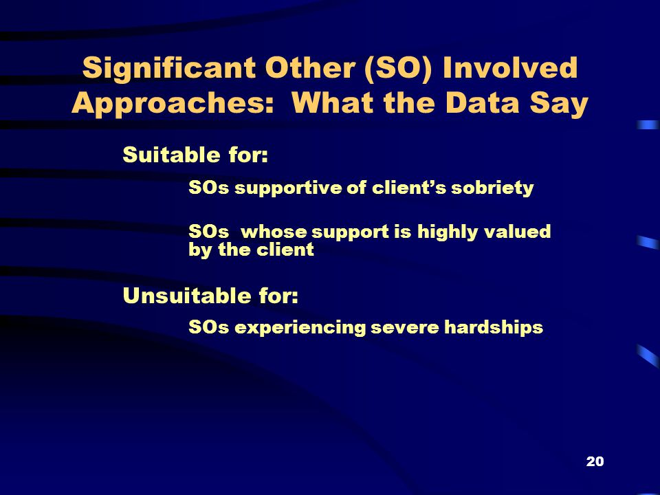 20 Significant Other (SO) Involved Approaches: What the Data Say Suitable for: SOs supportive of client's sobriety SOs whose support is highly valued by the client Unsuitable for: SOs experiencing severe hardships