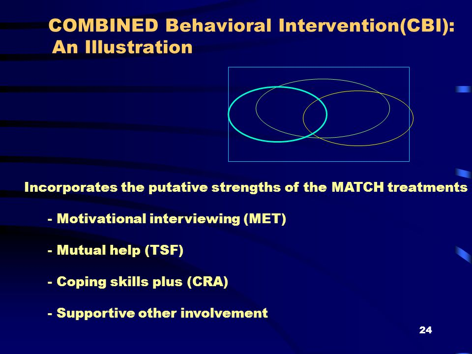 24 COMBINED Behavioral Intervention(CBI): An Illustration Incorporates the putative strengths of the MATCH treatments - Motivational interviewing (MET) - Mutual help (TSF) - Coping skills plus (CRA) - Supportive other involvement