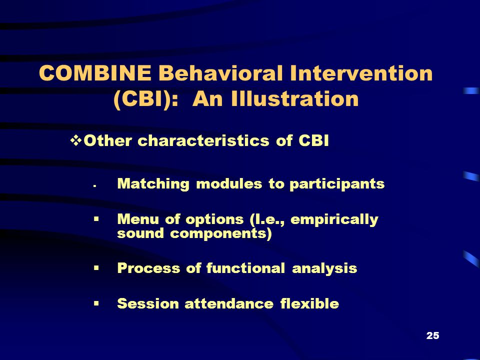 25 COMBINE Behavioral Intervention (CBI): An Illustration  Other characteristics of CBI  Matching modules to participants  Menu of options (I.e., empirically sound components)  Process of functional analysis  Session attendance flexible