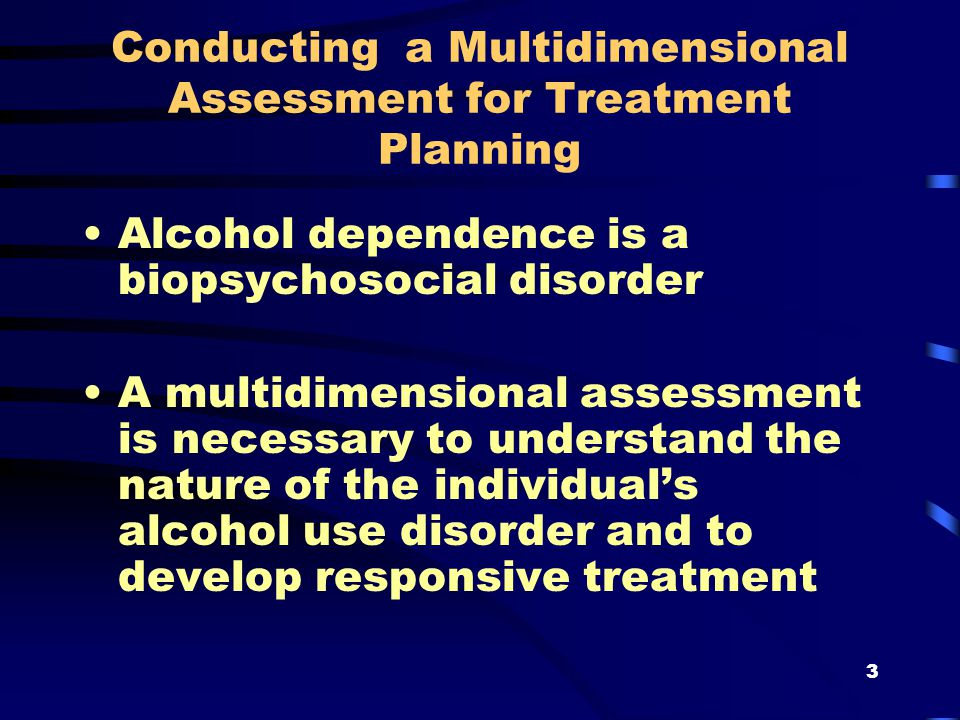 3 Conducting a Multidimensional Assessment for Treatment Planning Alcohol dependence is a biopsychosocial disorder A multidimensional assessment is necessary to understand the nature of the individual's alcohol use disorder and to develop responsive treatment