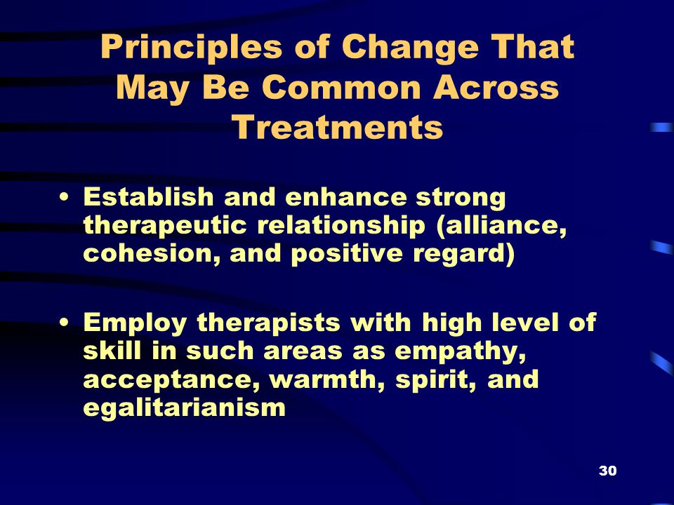 30 Principles of Change That May Be Common Across Treatments Establish and enhance strong therapeutic relationship (alliance, cohesion, and positive regard) Employ therapists with high level of skill in such areas as empathy, acceptance, warmth, spirit, and egalitarianism