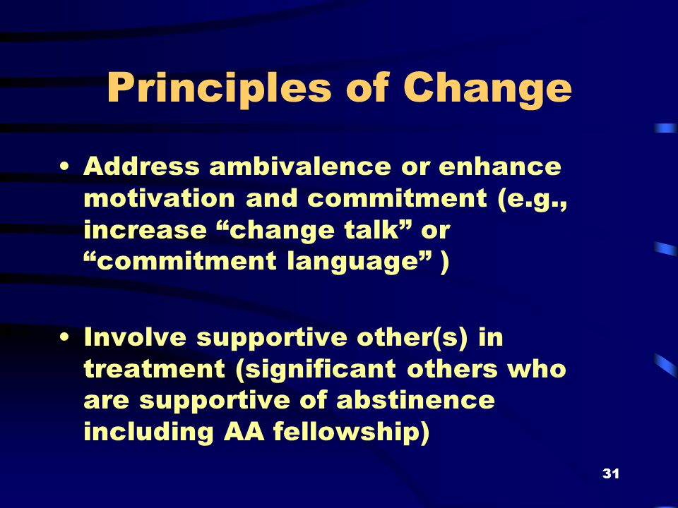 31 Principles of Change Address ambivalence or enhance motivation and commitment (e.g., increase change talk or commitment language ) Involve supportive other(s) in treatment (significant others who are supportive of abstinence including AA fellowship)