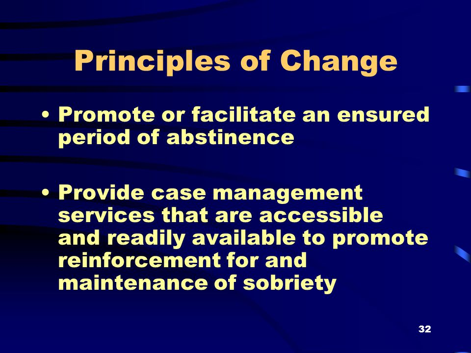 32 Principles of Change Promote or facilitate an ensured period of abstinence Provide case management services that are accessible and readily available to promote reinforcement for and maintenance of sobriety