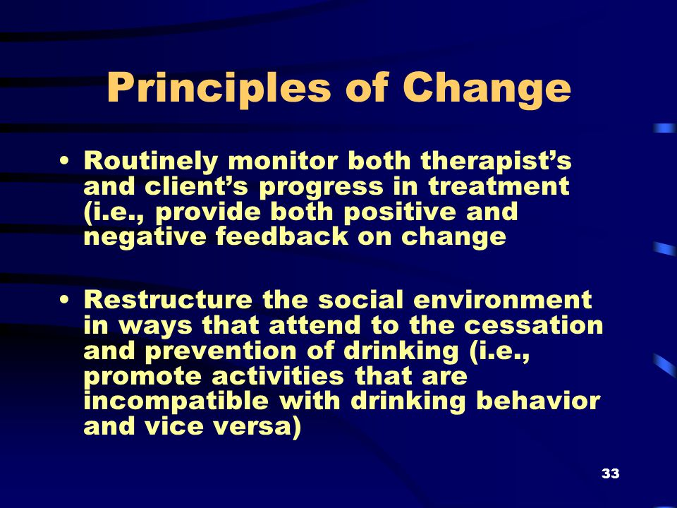33 Principles of Change Routinely monitor both therapist's and client's progress in treatment (i.e., provide both positive and negative feedback on change Restructure the social environment in ways that attend to the cessation and prevention of drinking (i.e., promote activities that are incompatible with drinking behavior and vice versa)