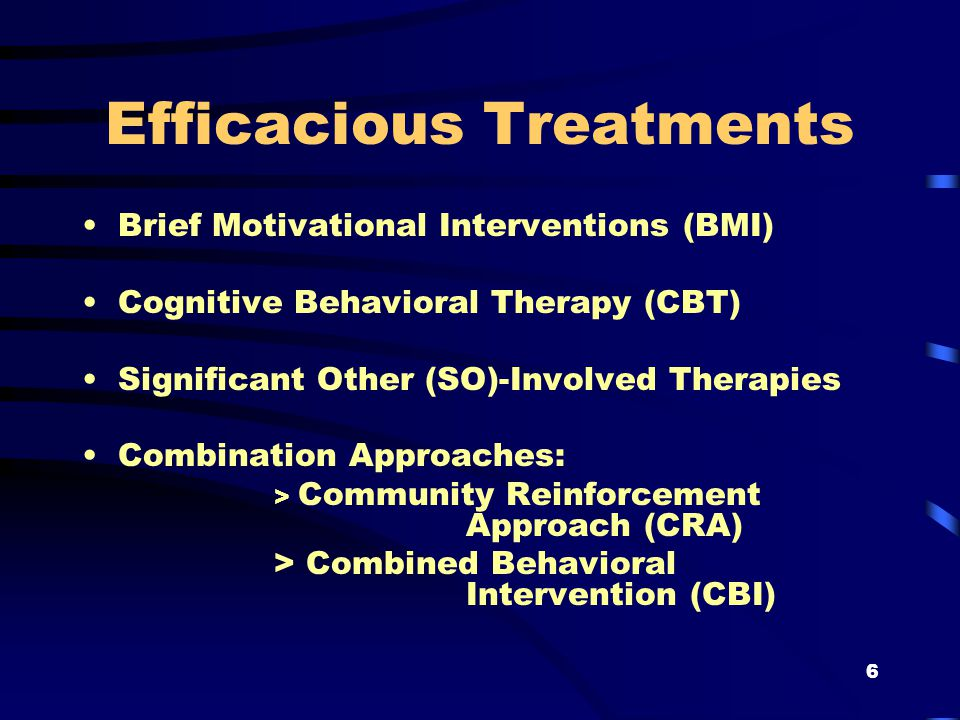 6 Efficacious Treatments Brief Motivational Interventions (BMI) Cognitive Behavioral Therapy (CBT) Significant Other (SO)-Involved Therapies Combination Approaches: > Community Reinforcement Approach (CRA) > Combined Behavioral Intervention (CBI)