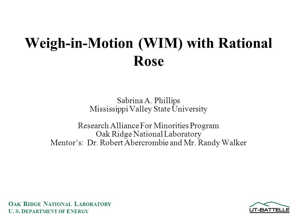 O AK R IDGE N ATIONAL L ABORATORY U. S. D EPARTMENT OF E NERGY Weigh-in-Motion (WIM) with Rational Rose Sabrina A. Phillips Mississippi Valley State U