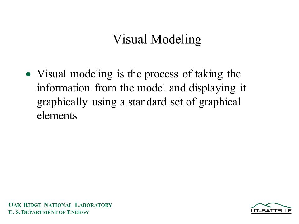 O AK R IDGE N ATIONAL L ABORATORY U. S. D EPARTMENT OF E NERGY Visual Modeling  Visual modeling is the process of taking the information from the mod