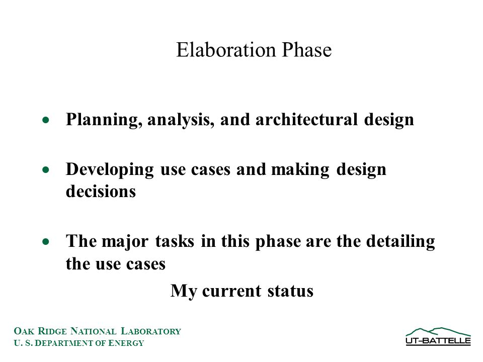 O AK R IDGE N ATIONAL L ABORATORY U. S. D EPARTMENT OF E NERGY Elaboration Phase  Planning, analysis, and architectural design  Developing use cases
