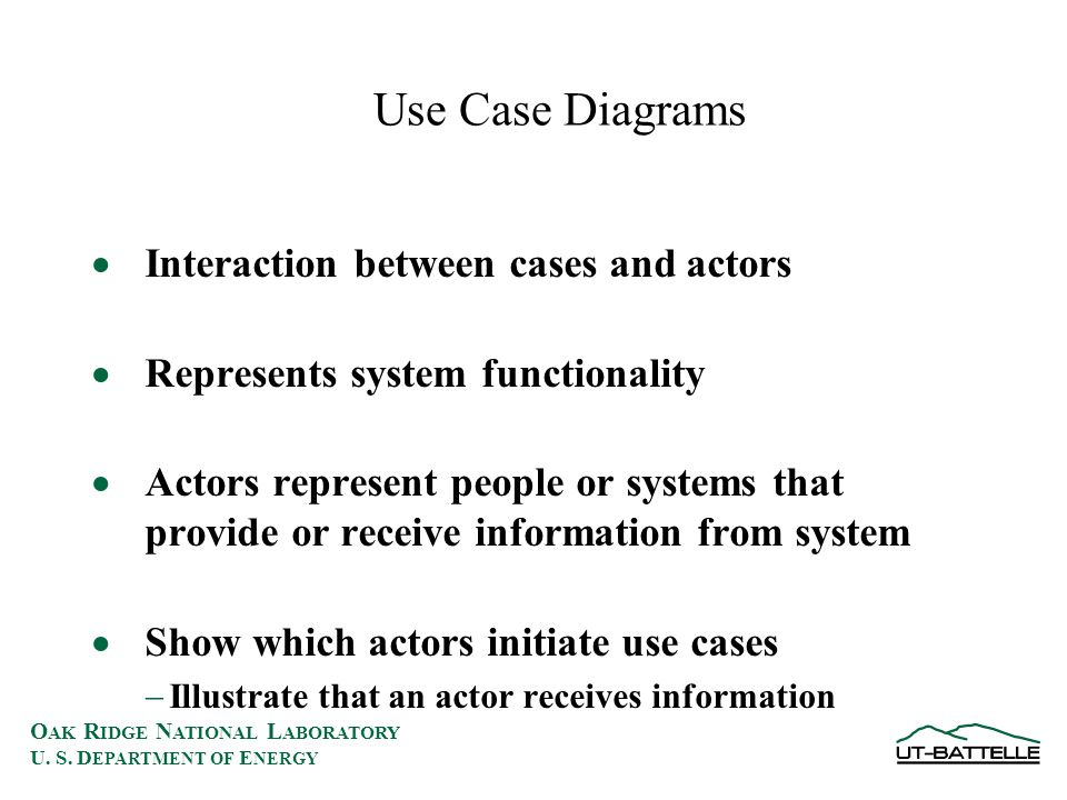 O AK R IDGE N ATIONAL L ABORATORY U. S. D EPARTMENT OF E NERGY Use Case Diagrams  Interaction between cases and actors  Represents system functional