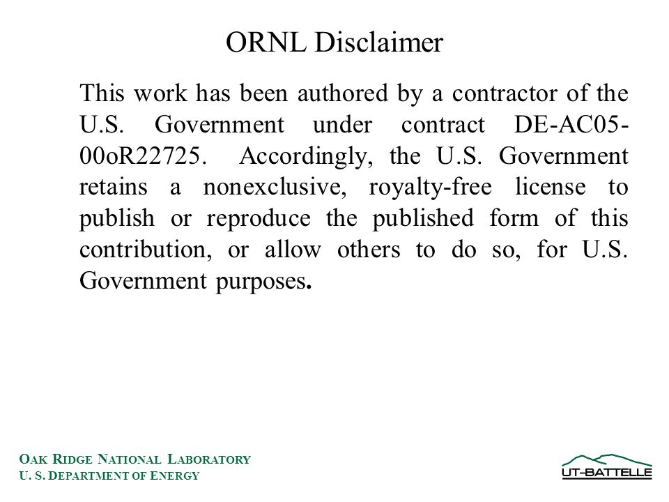 O AK R IDGE N ATIONAL L ABORATORY U. S. D EPARTMENT OF E NERGY ORNL Disclaimer This work has been authored by a contractor of the U.S. Government unde