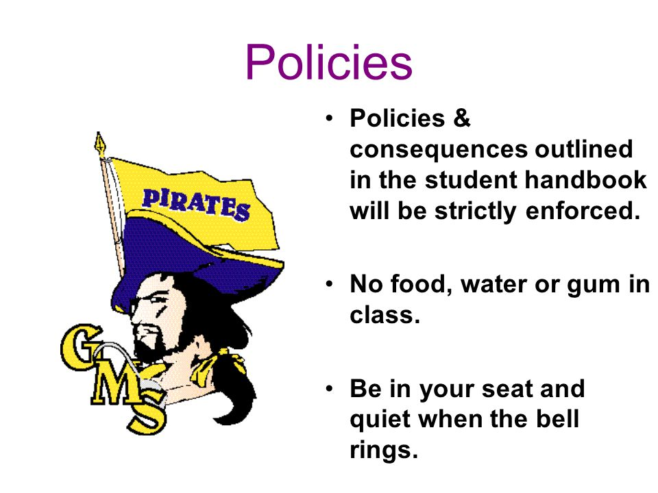 Policies Policies & consequences outlined in the student handbook will be strictly enforced. No food, water or gum in class. Be in your seat and quiet