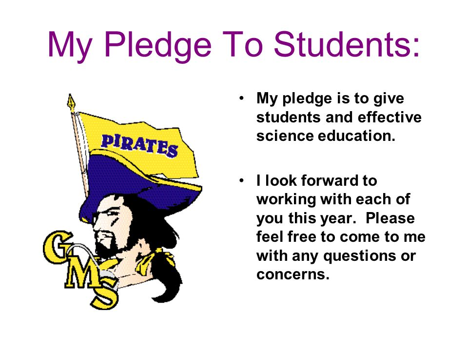 My Pledge To Students: My pledge is to give students and effective science education. I look forward to working with each of you this year. Please fee